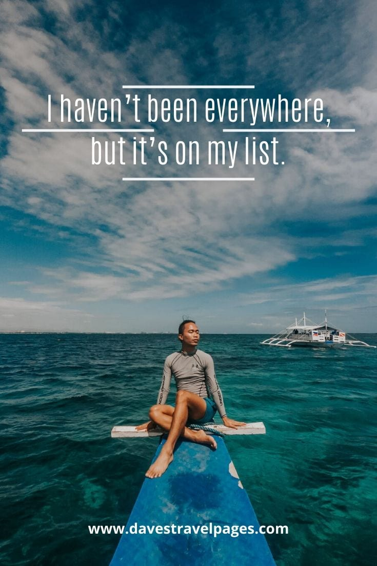 "Bucket list quotes - ""I haven't been everywhere, but it's on my list."" – Susan Sontag"