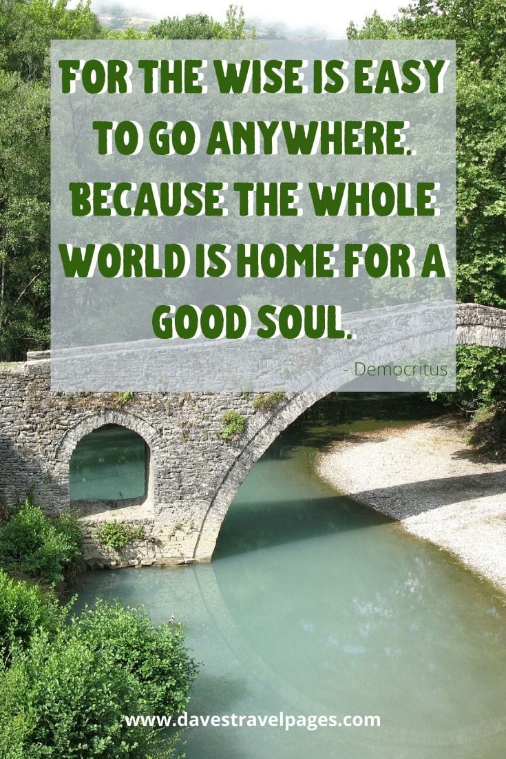 For the wise is easy to go anywhere. Because the whole world is home for a good soul. - Democritus