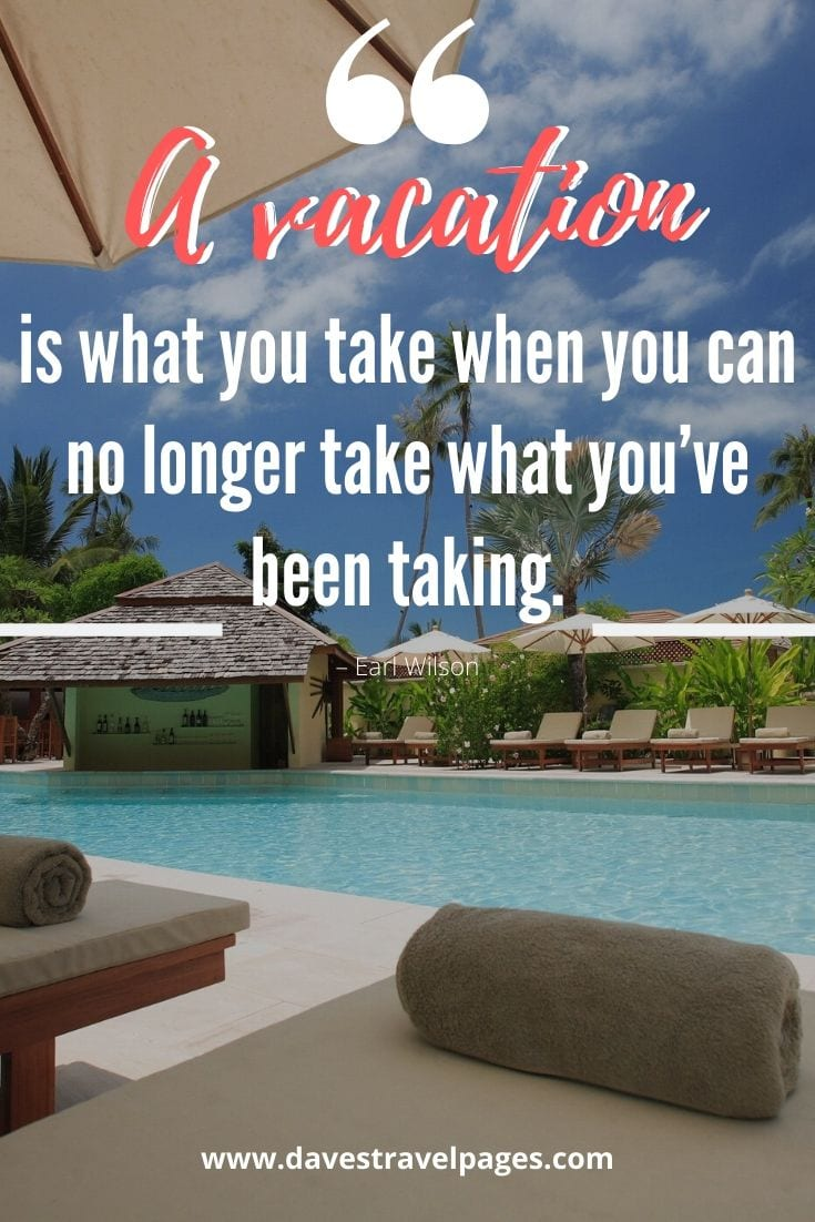 "Summer vacation quotes - ""A vacation is what you take when you can no longer take what you've been taking."" – Earl Wilson"