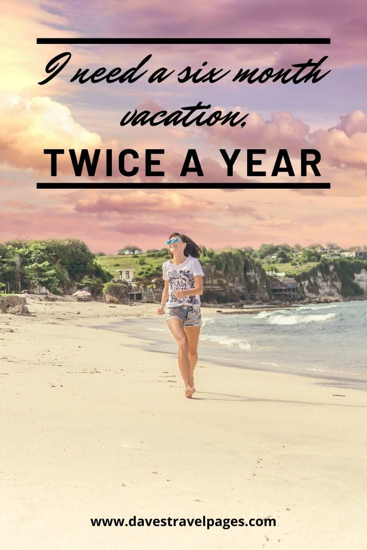 "Vacation quotes: ""I need a six month vacation, twice a year."""