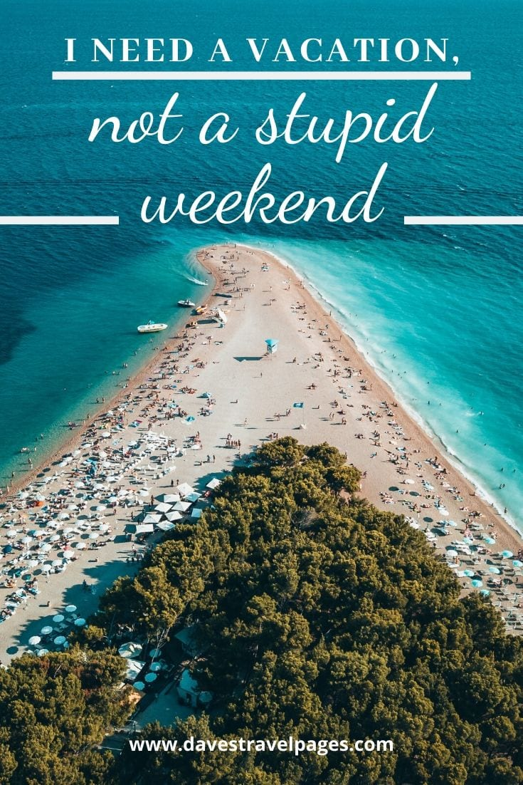 """Summer vacation caption: """"I need a vacation, not a stupid weekend."""""""