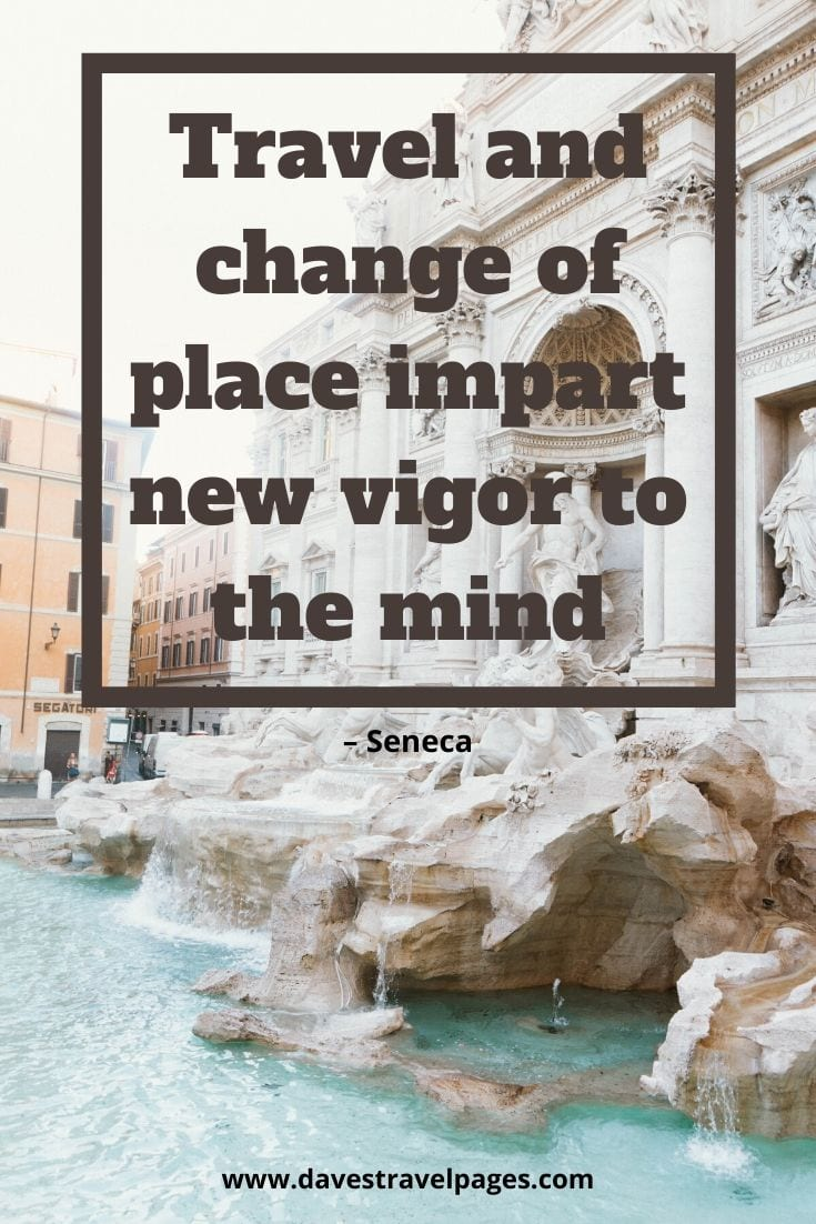 "Seneca quote about travel - ""Travel and change of place impart new vigor to the mind."" – Seneca"
