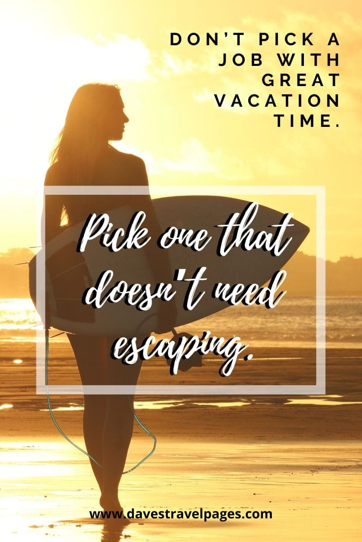 """Don't pick a job with great vacation time. Pick one that doesn't need escaping."""