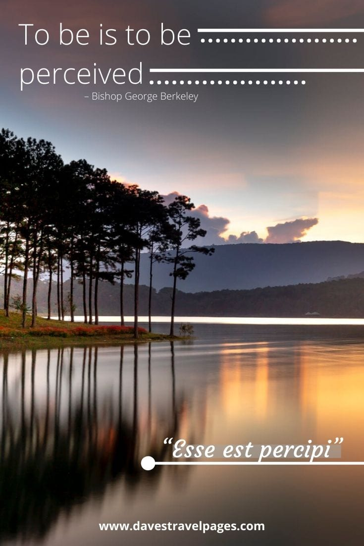 """To be is to be perceived"" (""Esse est percipi"") – Bishop George Berkeley"