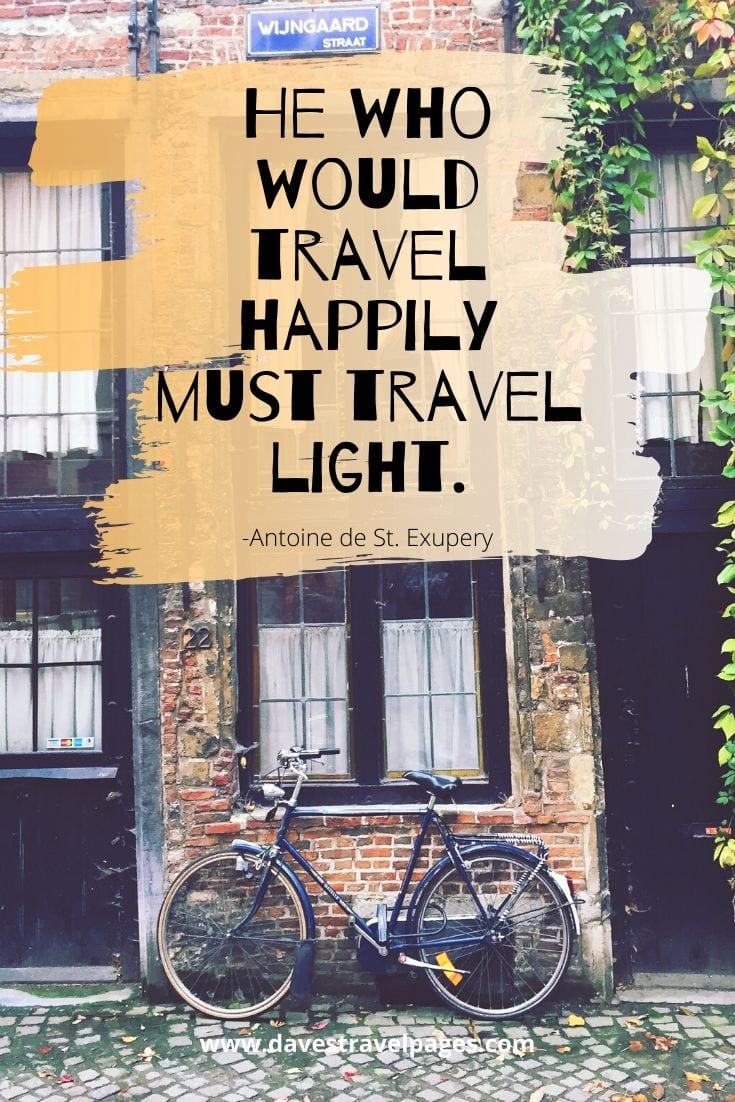 """He who would travel happily must travel light."""
