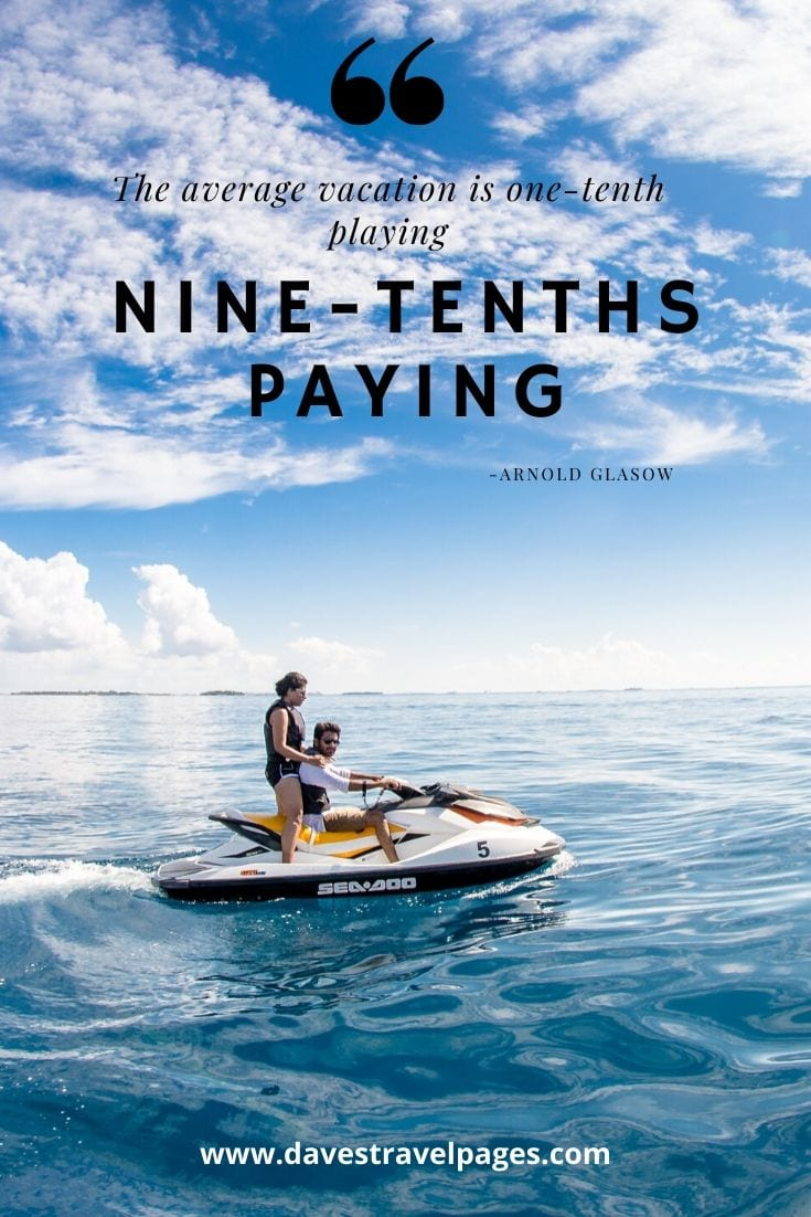 """The average vacation is one-tenth playing—nine-tenths paying."" - Arnold Glasow"