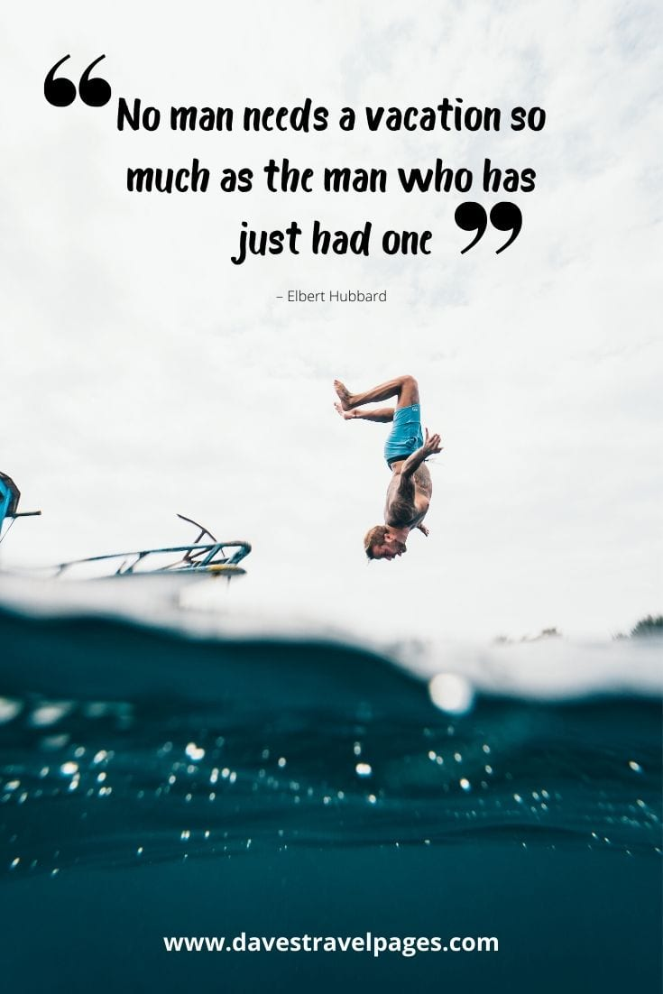 "Vacation quote - ""No man needs a vacation so much as the man who has just had one."" – Elbert Hubbard"