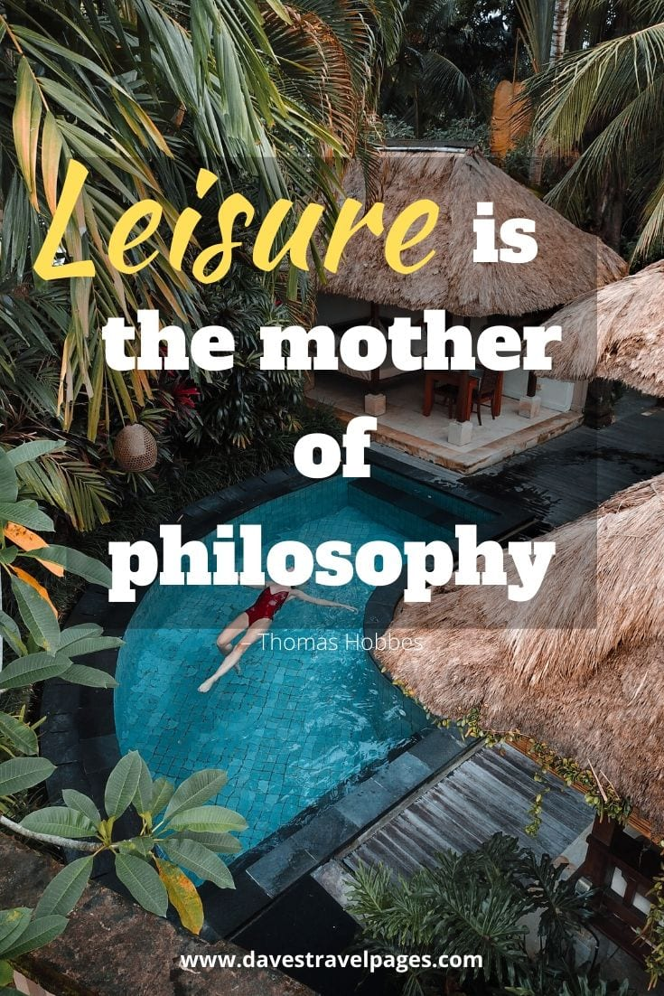 """Leisure is the mother of philosophy"" – Thomas Hobbes"