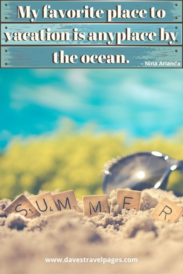 """Summer quotes - """"My favorite place to vacation is anyplace by the ocean."""" – Nina Arianda"""