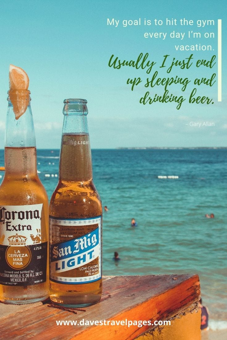 """My goal is to hit the gym every day I'm on vacation. Usually I just end up sleeping and drinking beer."" – Gary Allan"