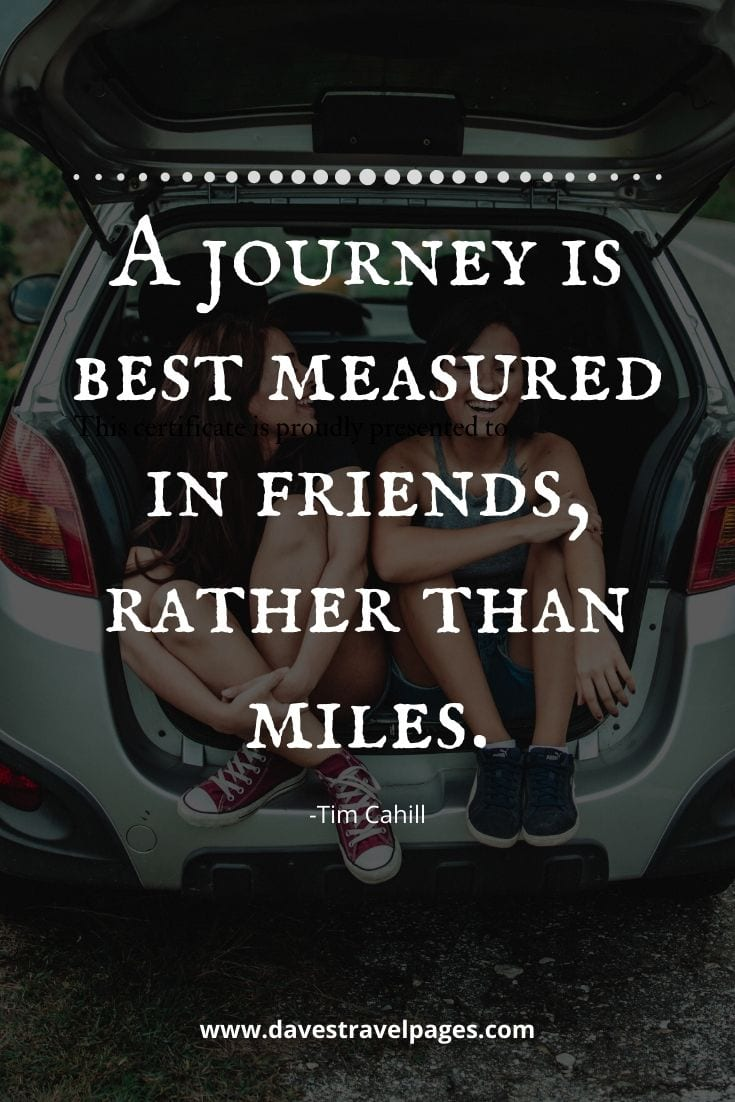 "Great sayings about traveling - ""A journey is best measured in friends, rather than miles."" -Tim Cahill"
