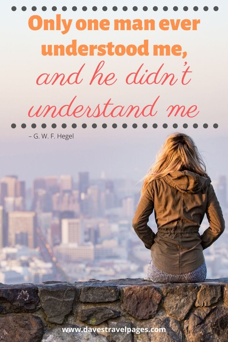 "Funny philosophy quote: ""Only one man ever understood me, and he didn't understand me"" – G. W. F. Hegel"