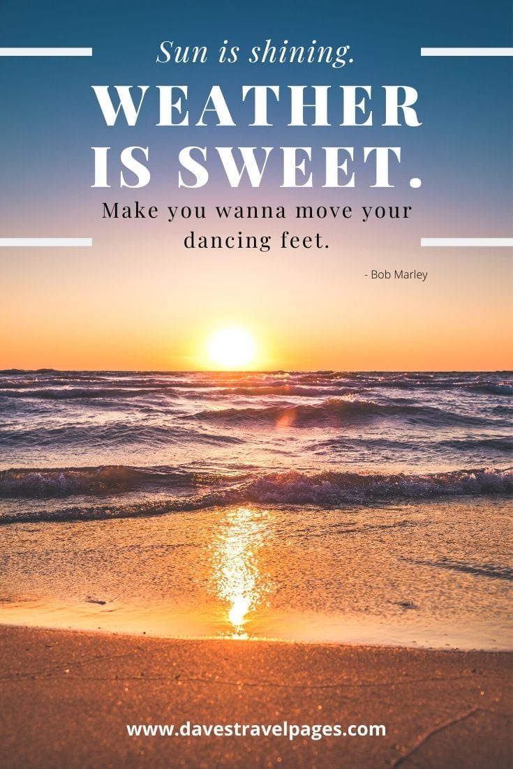 "Quotes about the sun: ""Sun is shining. Weather is sweet. Make you wanna move your dancing feet."" - Bob Marley"