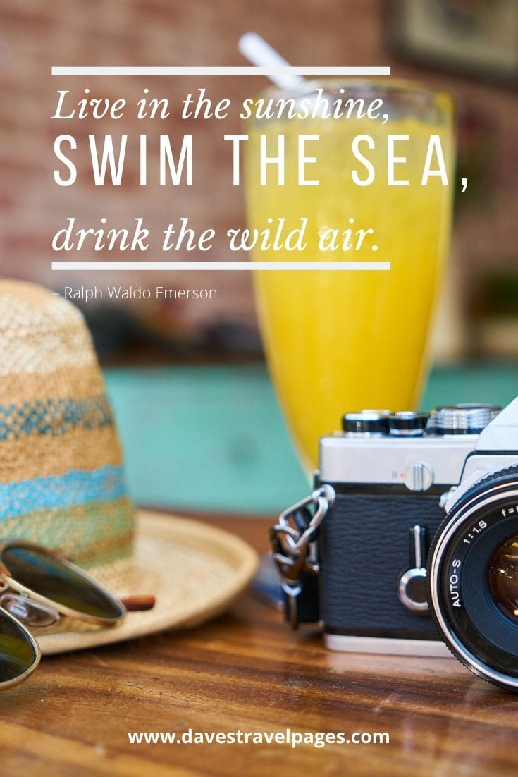 "Best quote ever - ""Live in the sunshine, swim the sea, drink the wild air."" – Ralph Waldo Emerson"