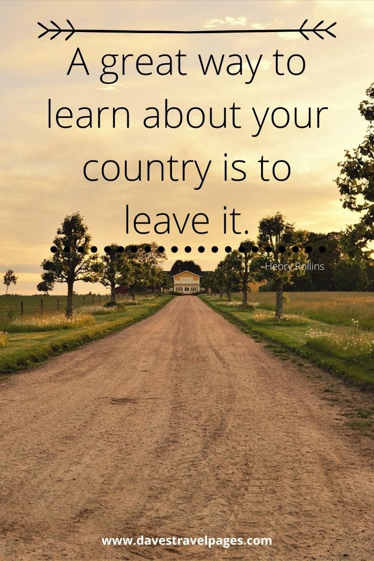 "Sayings about traveling far and wide: ""A great way to learn about your country is to leave it."" -Henry Rollins"
