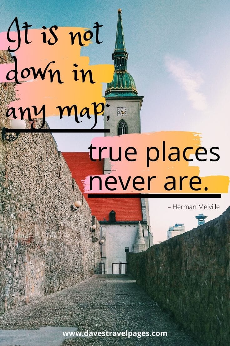 "Travel sayings: ""It is not down in any map; true places never are."" – Herman Melville"