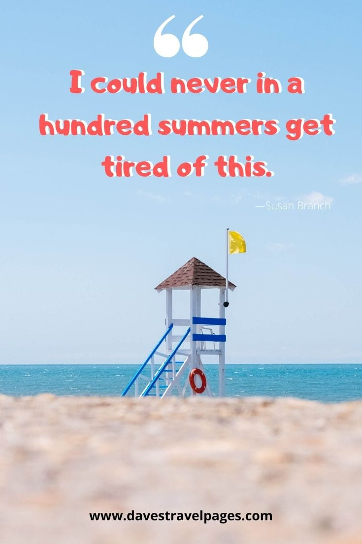 "Summer captions and sayings: ""I could never in a hundred summers get tired of this."" - Susan Branch"