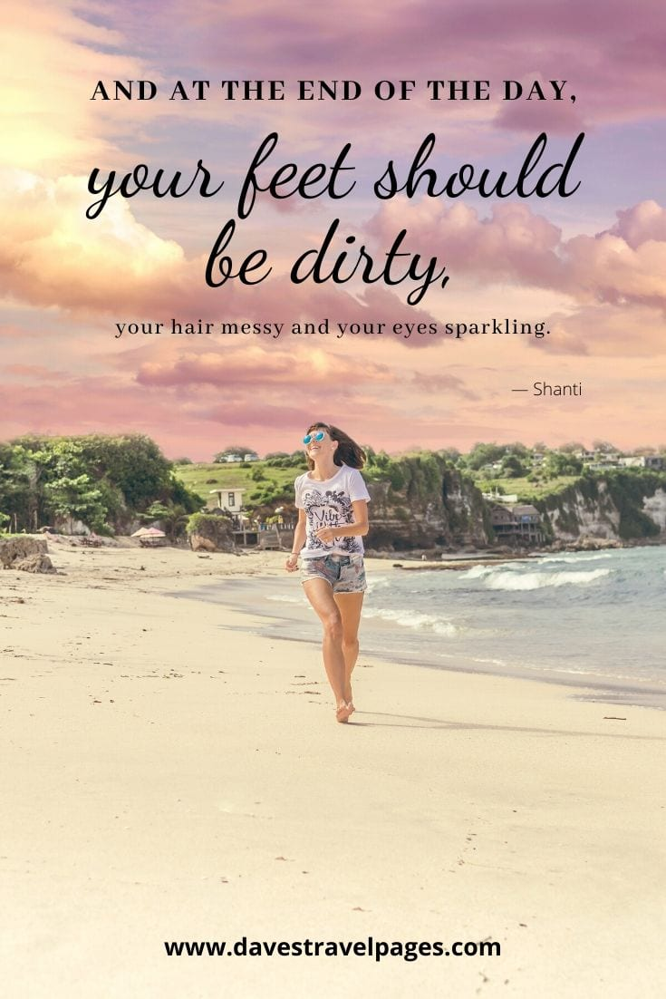 """And at the end of the day, your feet should be dirty, your hair messy and your eyes sparkling."" ― Shanti"
