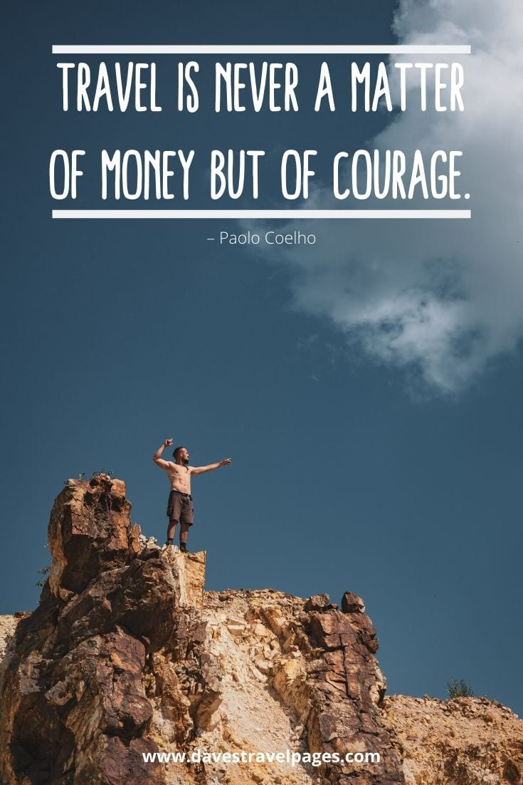 "Traveling Quotes - ""Travel is never a matter of money but of courage."" – Paolo Coelho"