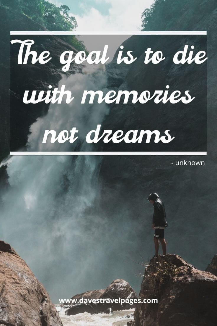 "Travel creates memories - ""The goal is to die with memories not dreams"""