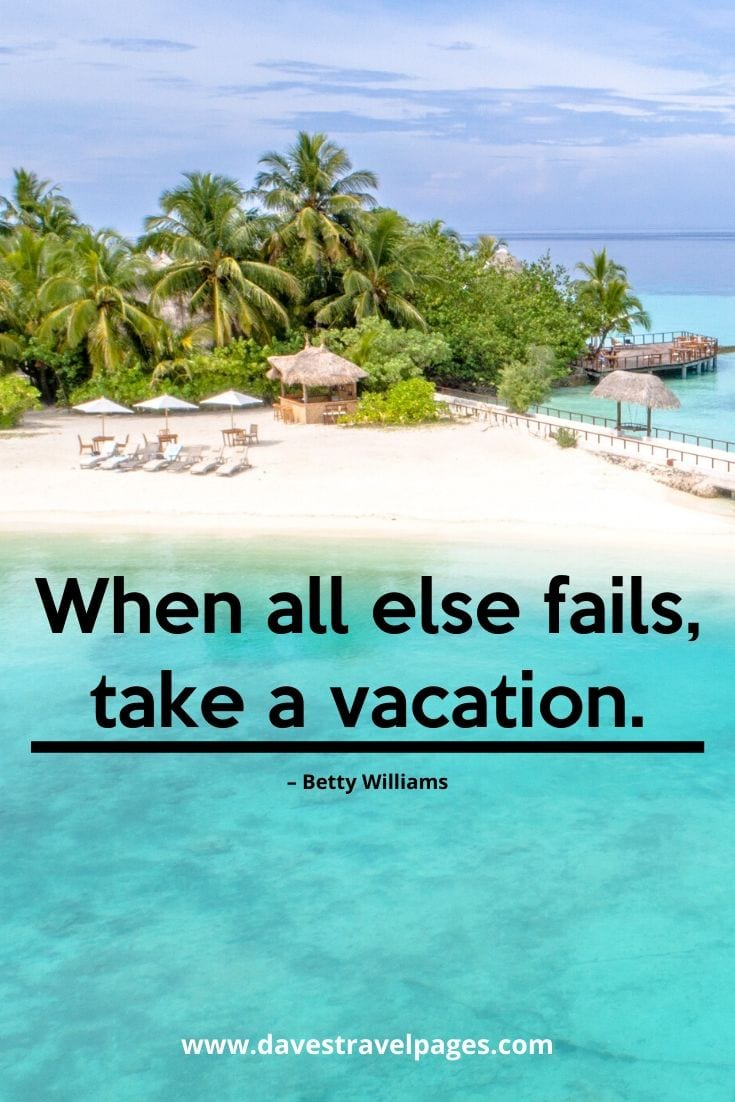 "Vacation and summer holiday quotes - ""When all else fails, take a vacation."" – Betty Williams"