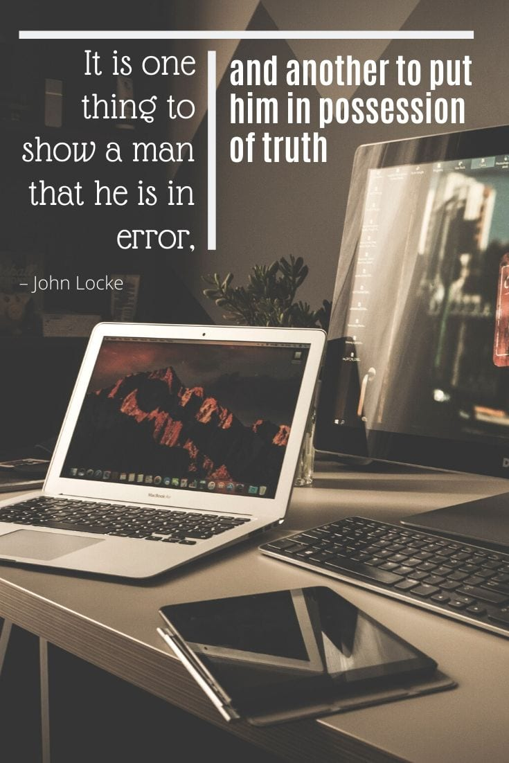 """It is one thing to show a man that he is in error, and another to put him in possession of truth"" – John Locke quote"