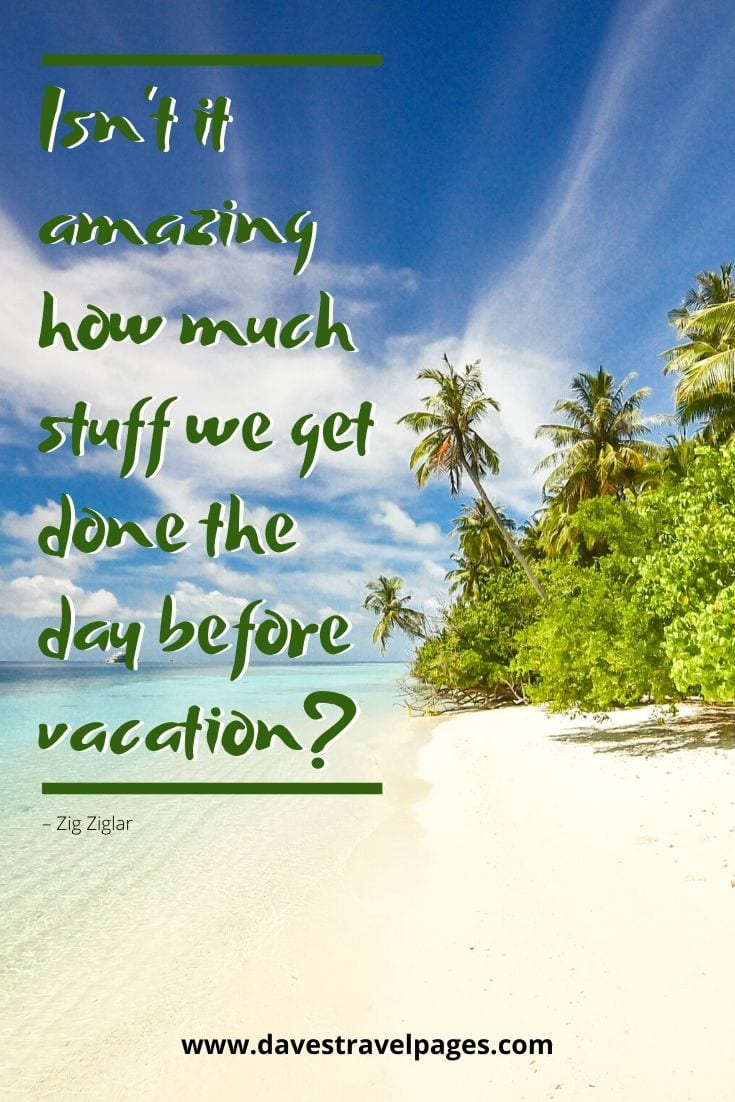 "Summer holiday quote: ""Isn't it amazing how much stuff we get done the day before vacation?"" – Zig Ziglar"