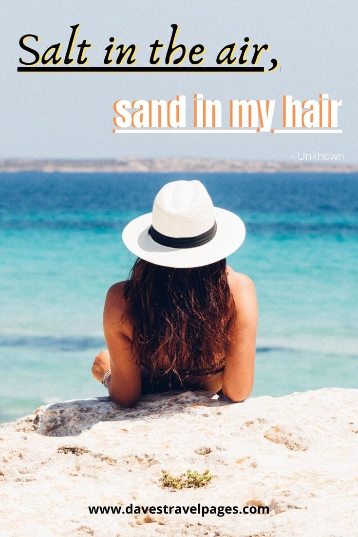 """Salt in the air, sand in my hair."" – Unknown"