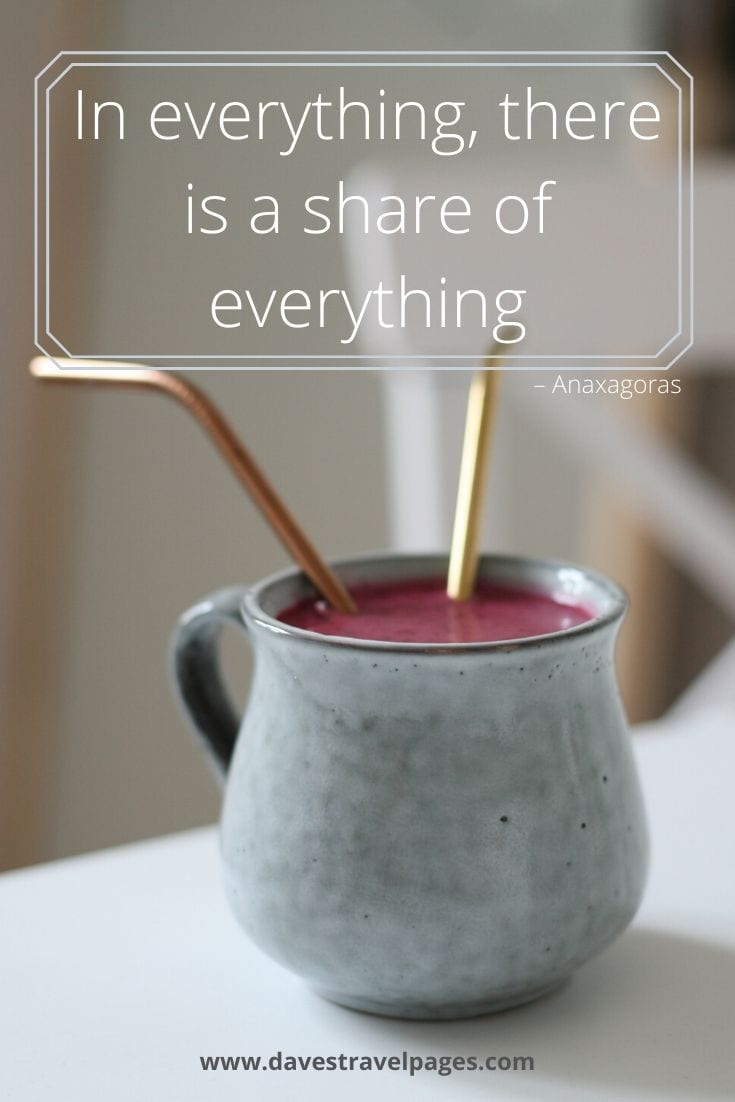 """In everything, there is a share of everything"" – Anaxagoras"
