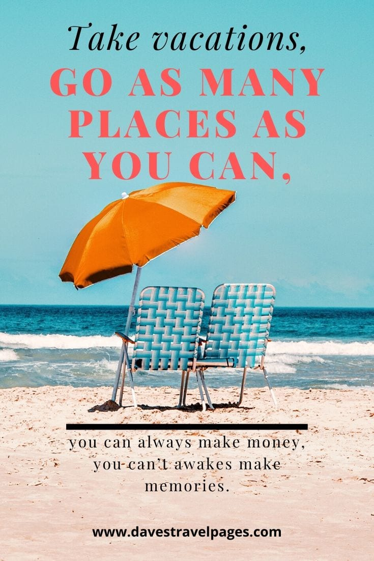 """Take vacations, go as many places as you can, you can always make money, you can't awakes make memories."""
