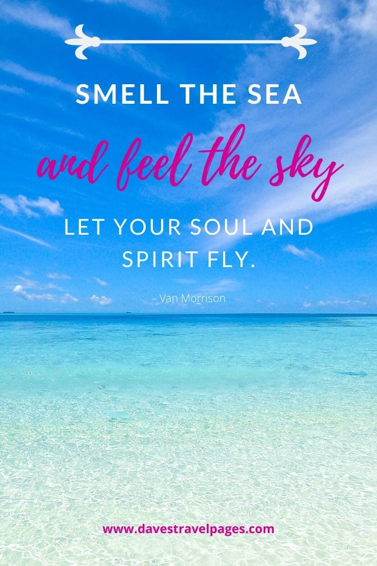 "Quotes about summer by the sea: ""Smell the sea, and feel the sky. Let your soul and spirit fly."" – Van Morrison"