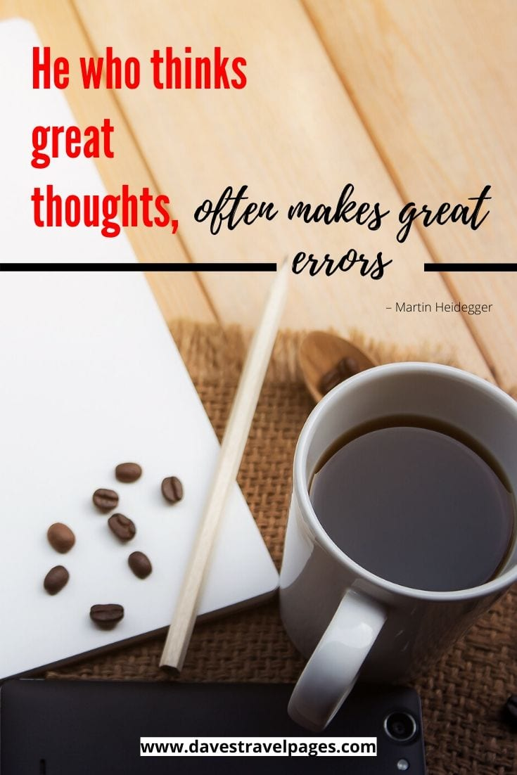 "Philosophical thoughts: ""He who thinks great thoughts, often makes great errors"" – Martin Heidegger"