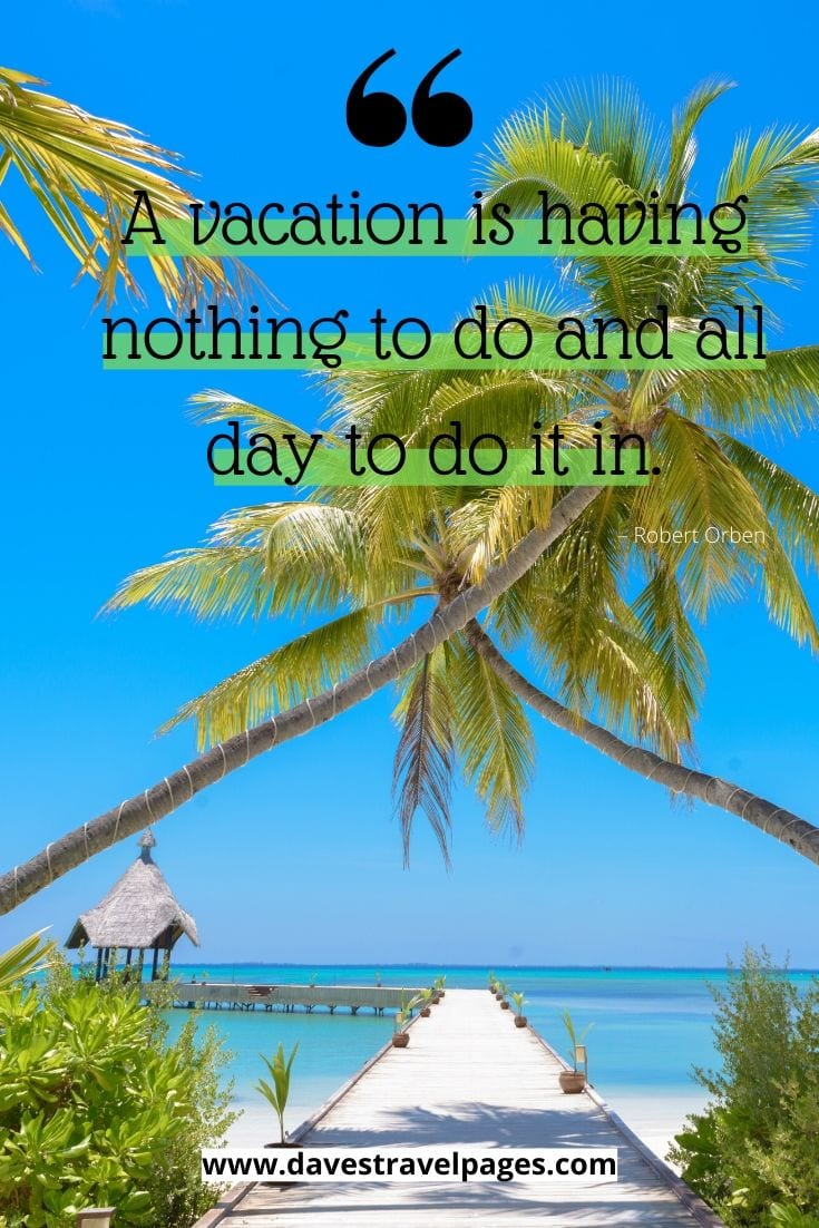 "Perfect quote for the summer: ""A vacation is having nothing to do and all day to do it in."" – Robert Orben"