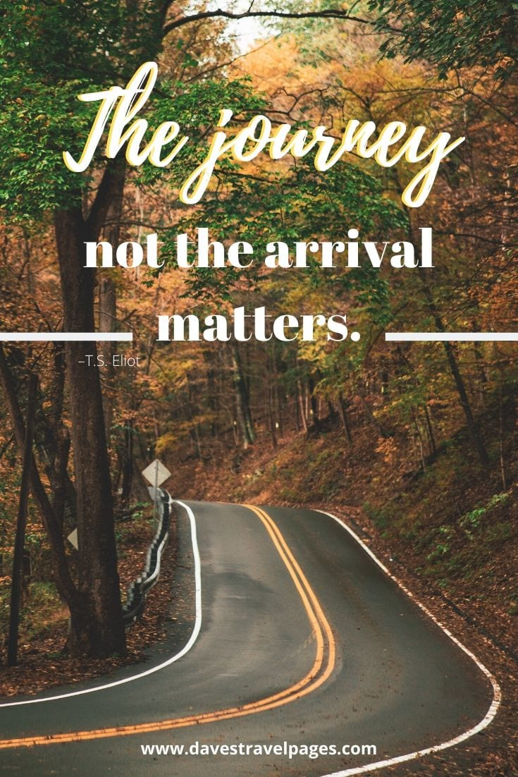 "Great Journey Quotes - ""The journey not the arrival matters."" –T.S. Eliot"