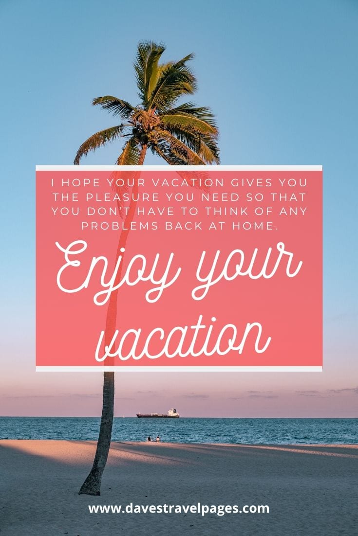 "Summer vacation: ""I hope your vacation gives you the pleasure you need so that you don't have to think of any problems back at home. Enjoy your vacation."""