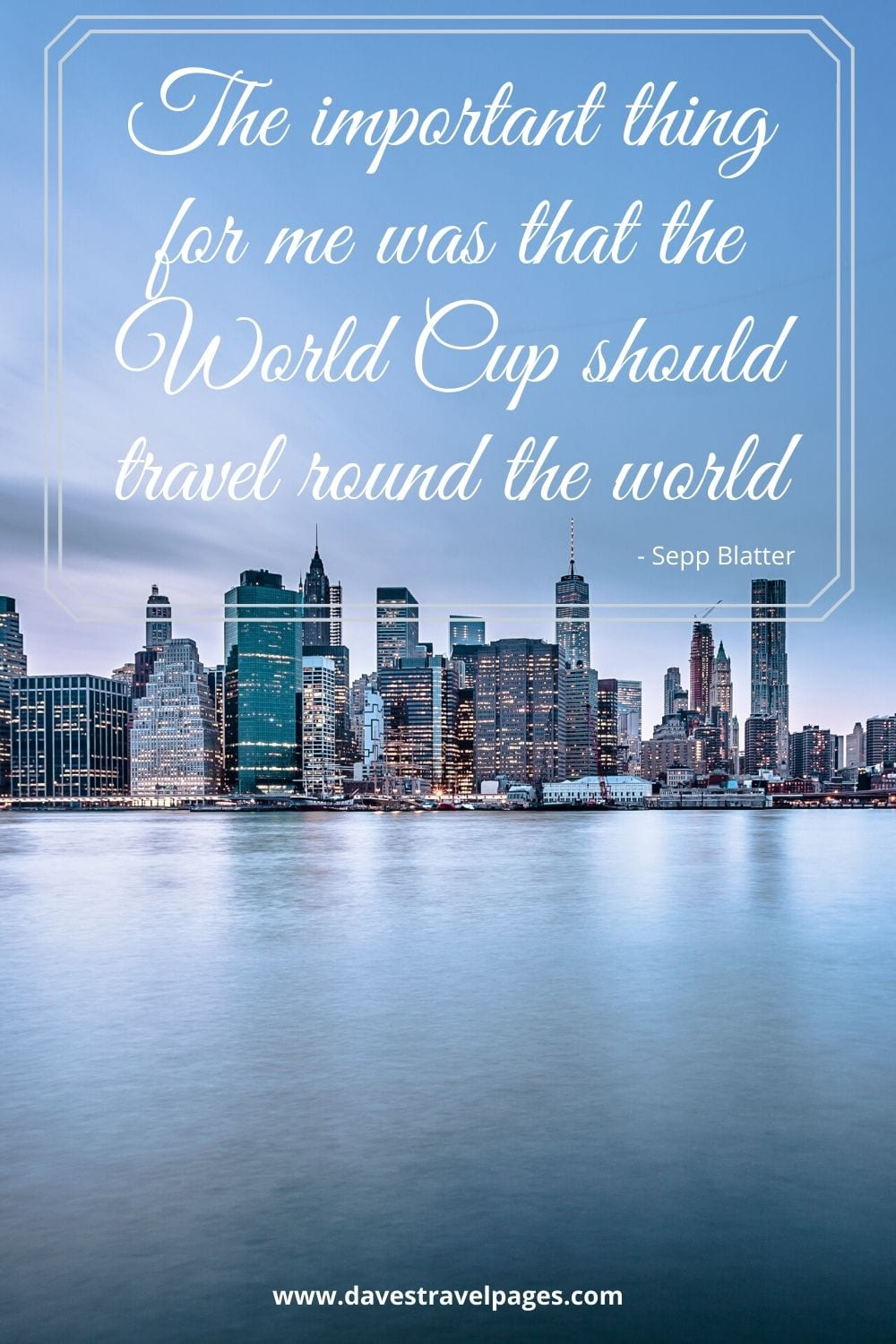 Quotes to do with travel: The important thing for me was that the World Cup should travel round the world. Sepp Blatter