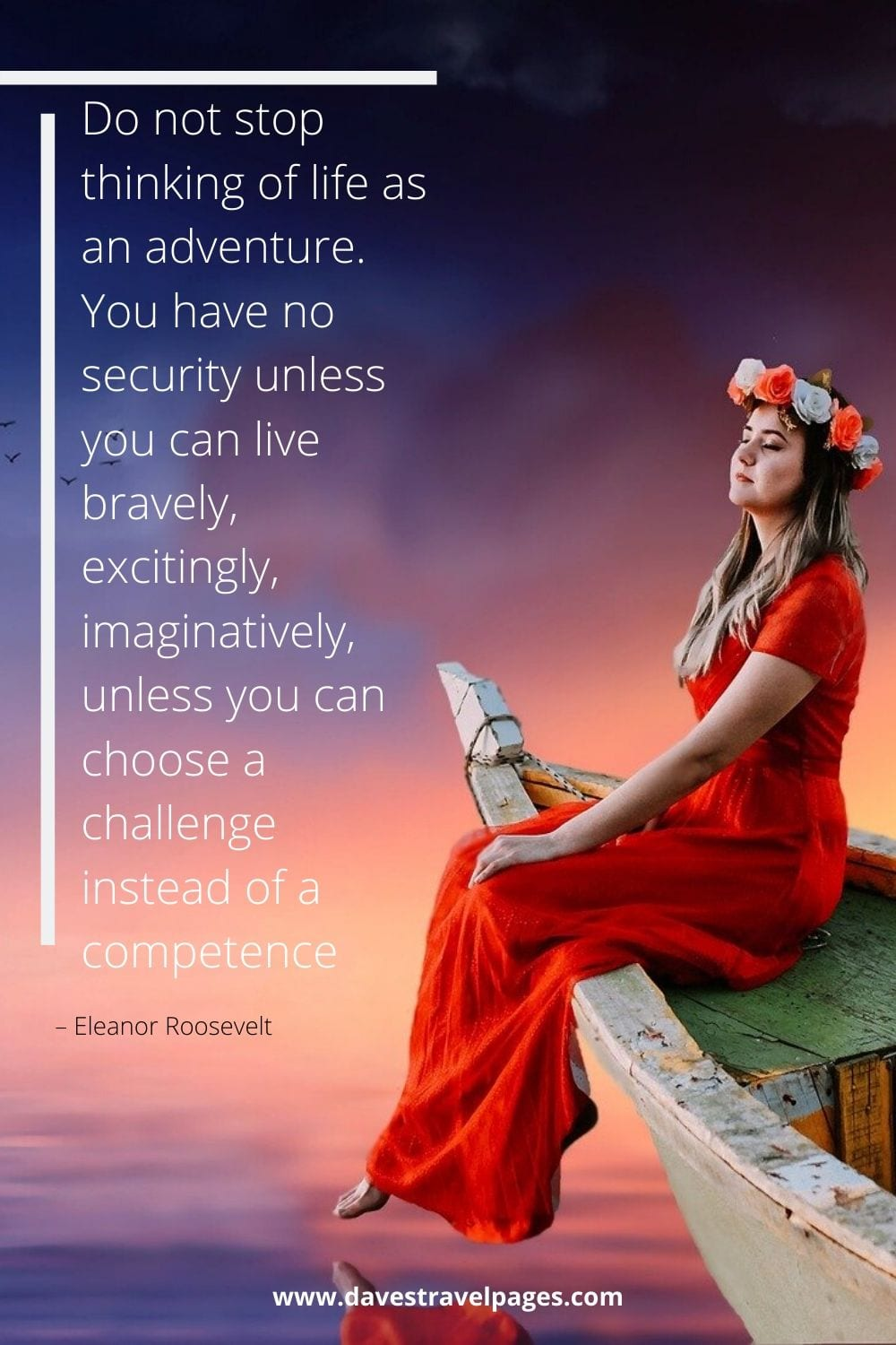"""Do not stop thinking of life as an adventure. You have no security unless you can live bravely, excitingly, imaginatively, unless you can choose a challenge instead of a competence."" – Eleanor Roosevelt Quote"