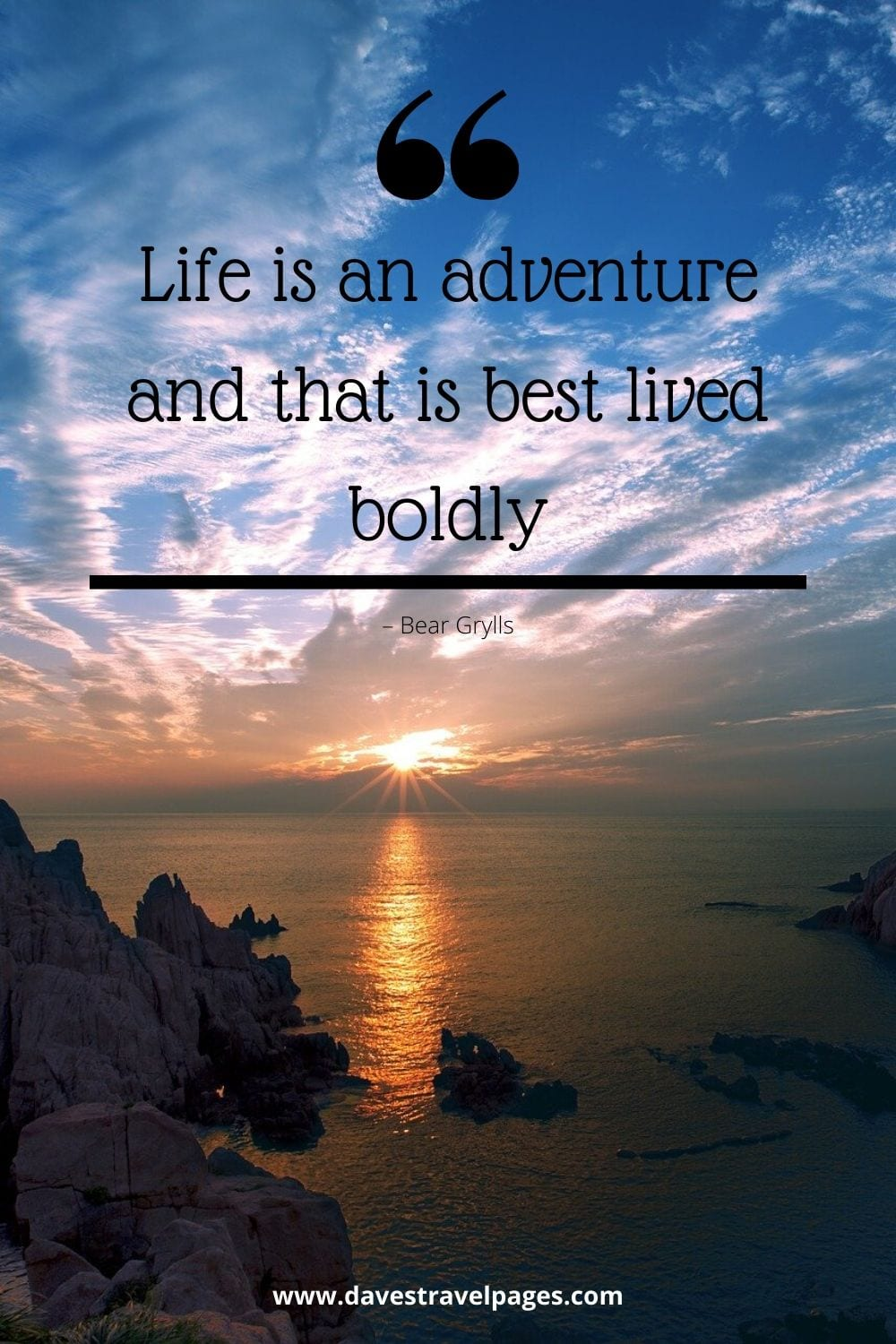 """Life is an adventure and that is best lived boldly.""– Quote by adventure traveler Bear Grylls"