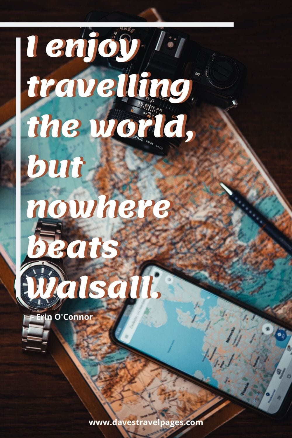 Funny travel quotes: I enjoy travelling the world, but nowhere beats Walsall. Erin O'Connor