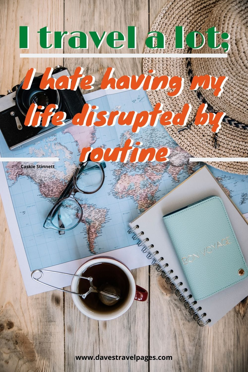 """Traveling quotes: """"I travel a lot; I hate having my life disrupted by routine."""" – Caskie Stinnett"""
