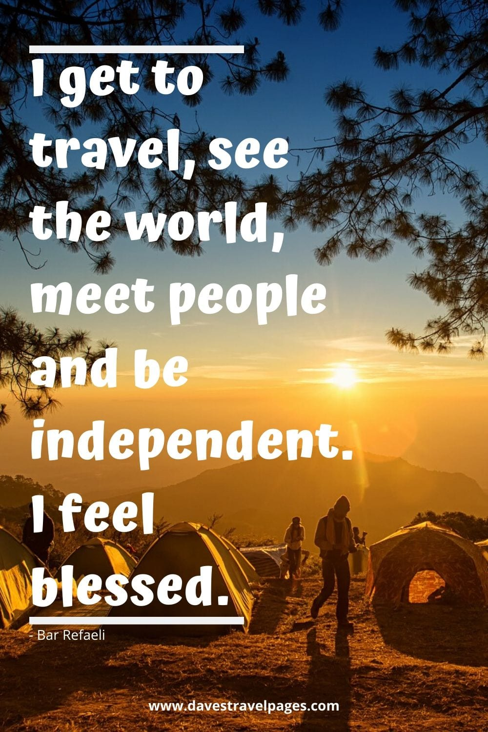 I get to travel, see the world, meet people and be independent. I feel blessed. Bar Refaeli