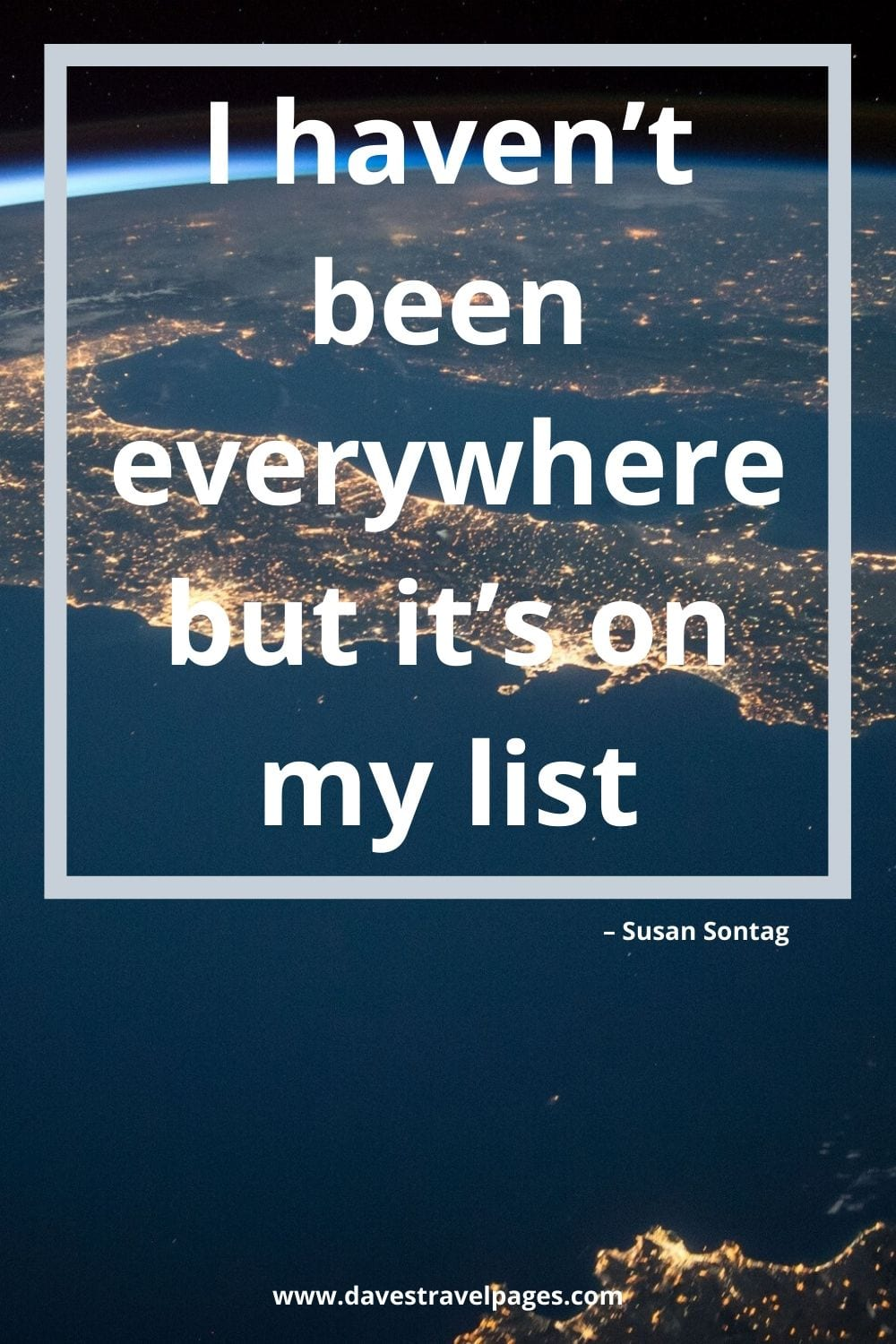 "Traveling the world quotes - I haven't been everywhere but it's on my list."" – Susan Sontag"