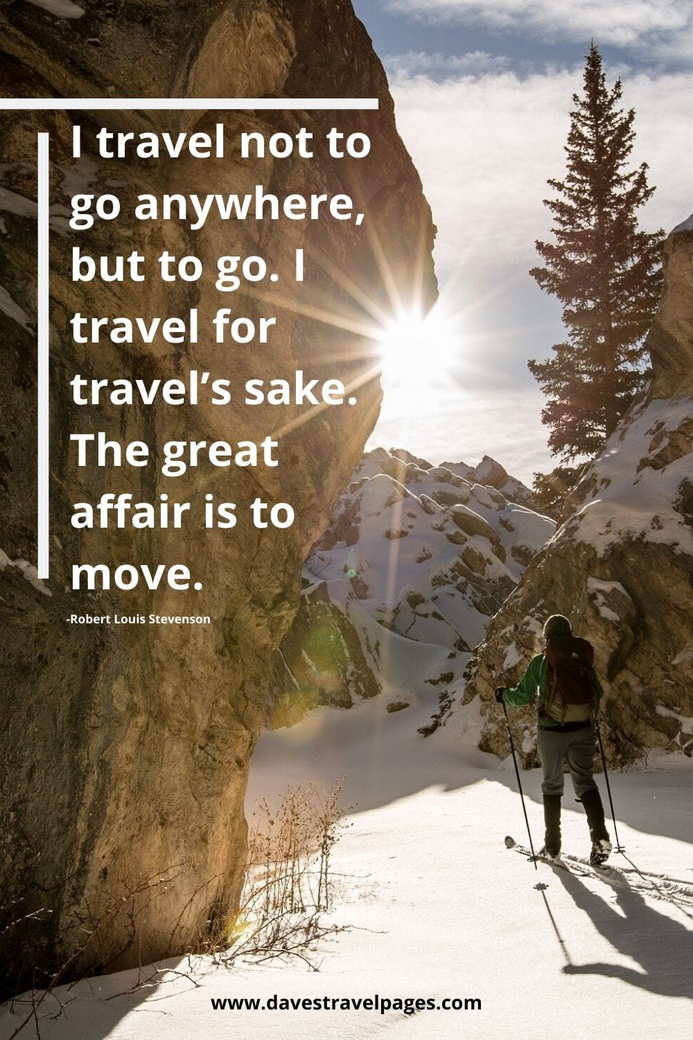 "Sayings about travel: I travel not to go anywhere, but to go. I travel for travel's sake. The great affair is to move."" -Robert Louis Stevenson"