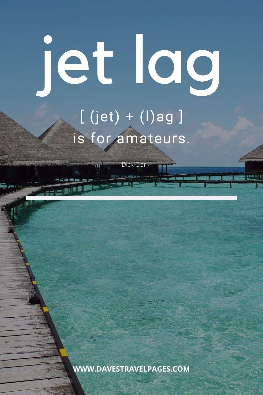"Quotes about Jetlag: ""Jet lag is for amateurs."" — Dick Clark"