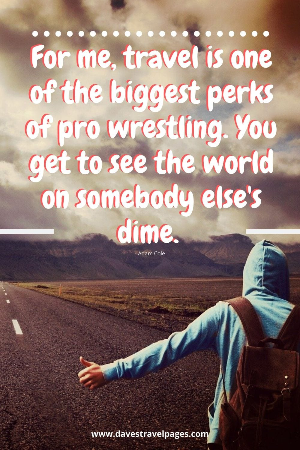 For me, travel is one of the biggest perks of pro wrestling. You get to see the world on somebody else's dime. Adam Cole