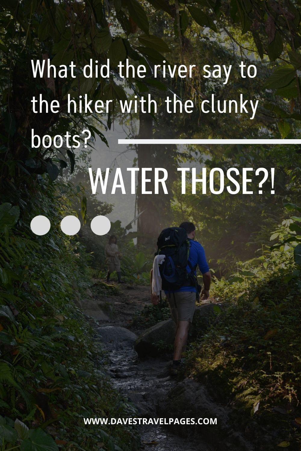 "Funny travel captions: ""What did the river say to the hiker with the clunky boots? WATER THOSE?!"""