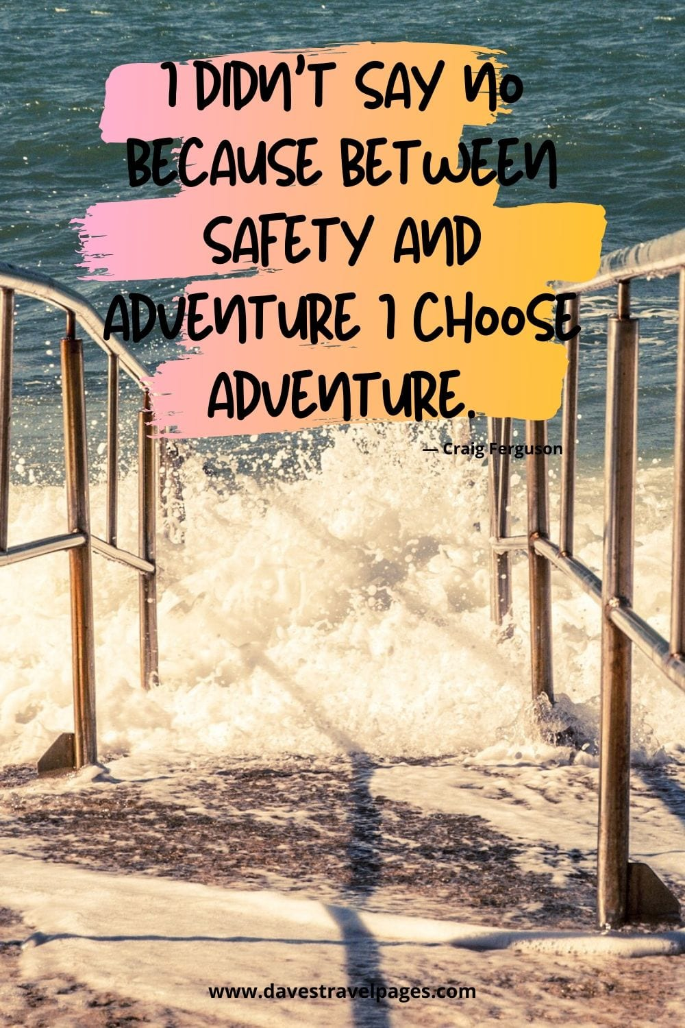 "Famous adventure quotes - ""I didn't say no because between safety and adventure I choose adventure.""― Craig Ferguson"