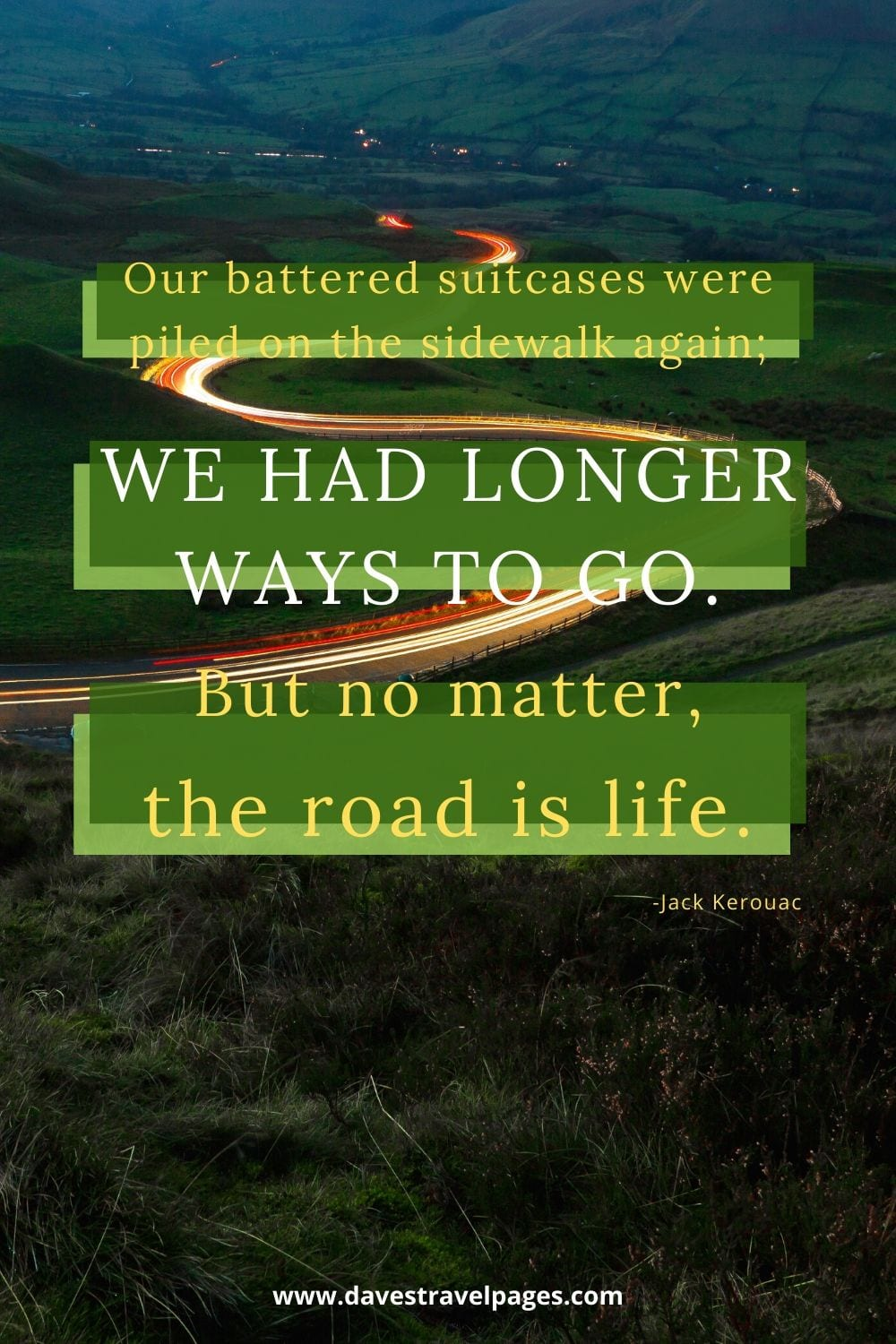 "Famous travel captions: Our battered suitcases were piled on the sidewalk again; we had longer ways to go. But no matter, the road is life."" - Jack Kerouac"