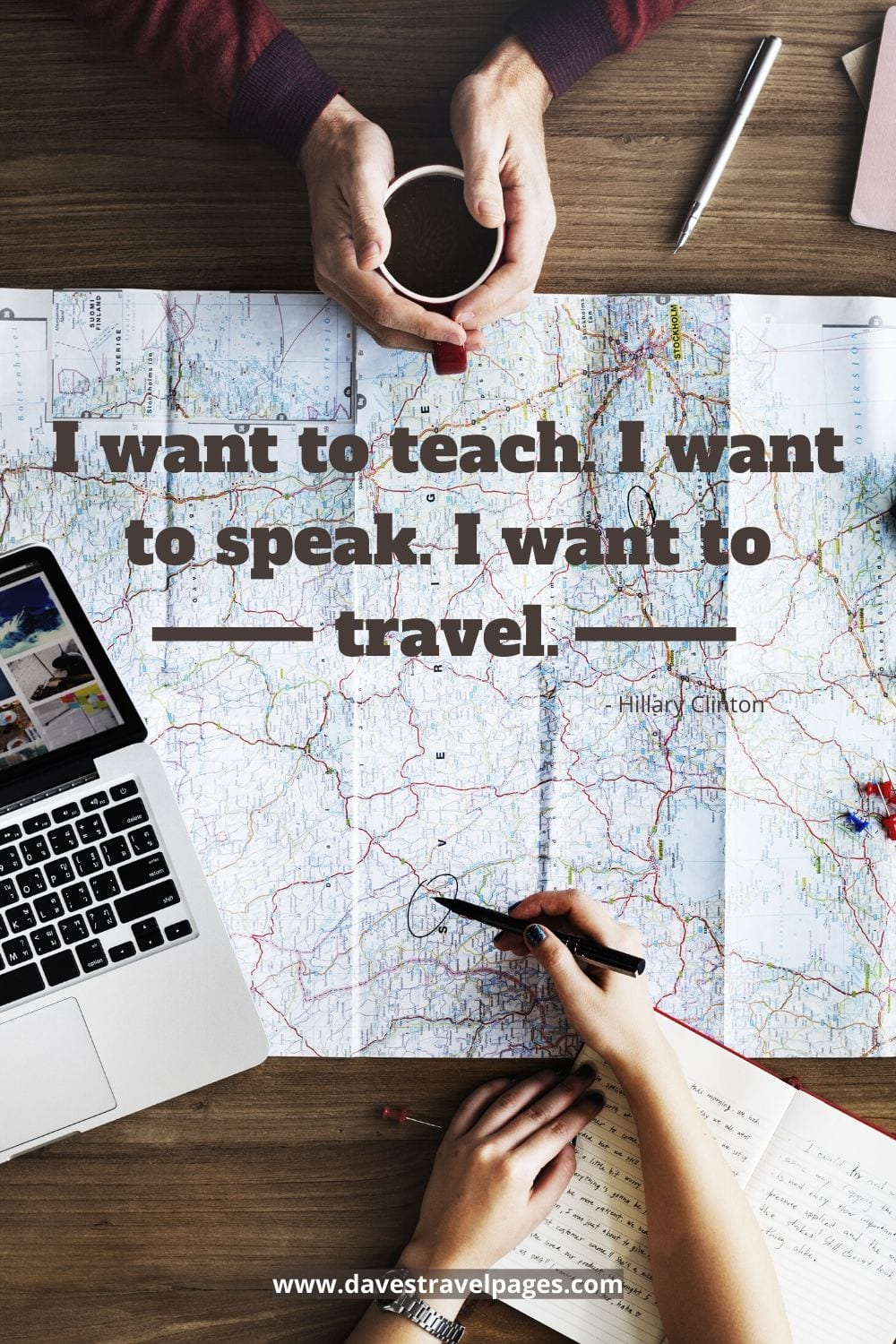Quotes by famous people about travel: I want to teach. I want to speak. I want to travel. Hillary Clinton
