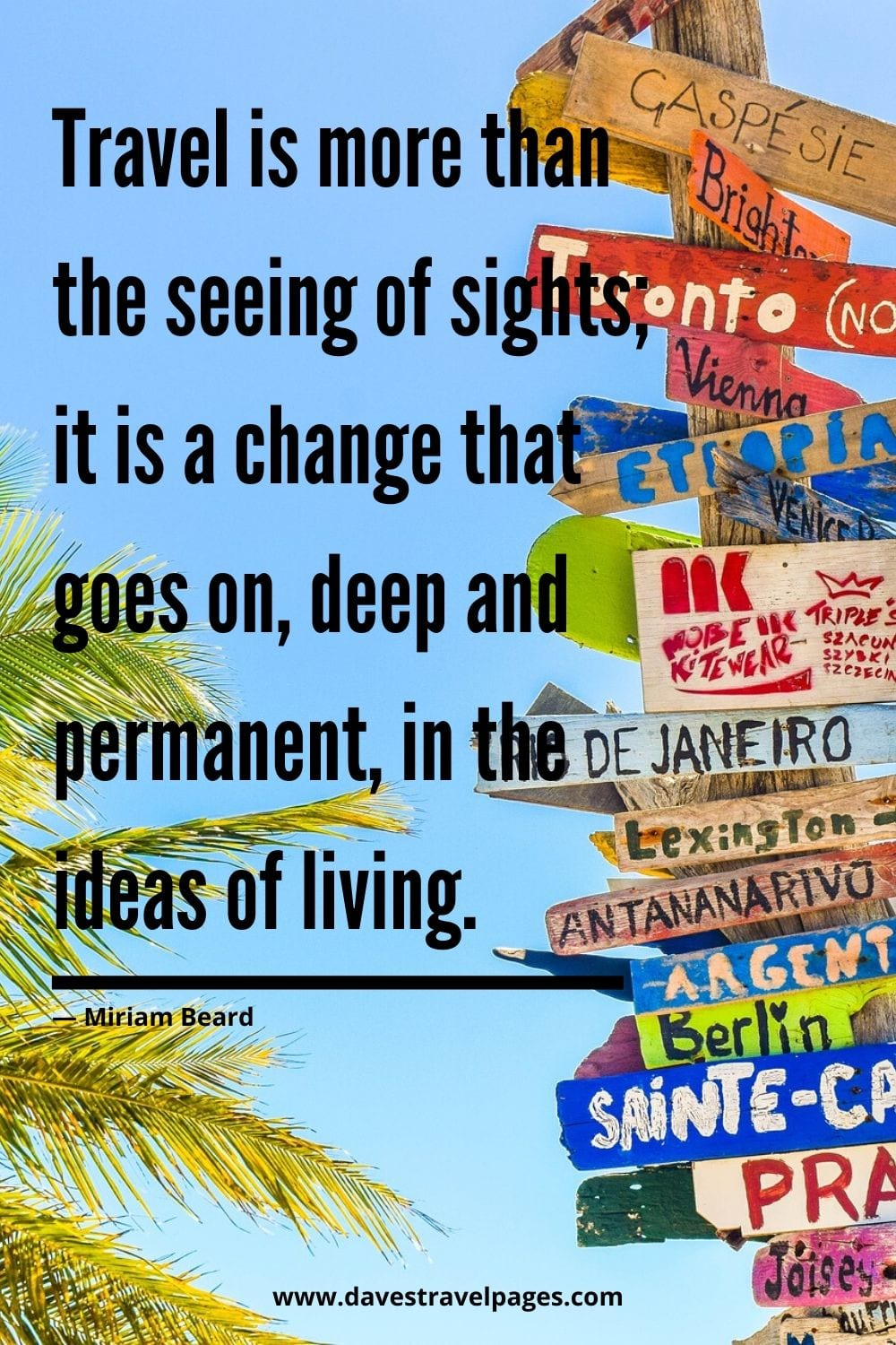"Travel is more than the seeing of sights; it is a change that goes on, deep and permanent, in the ideas of living."" — Miriam Beard"